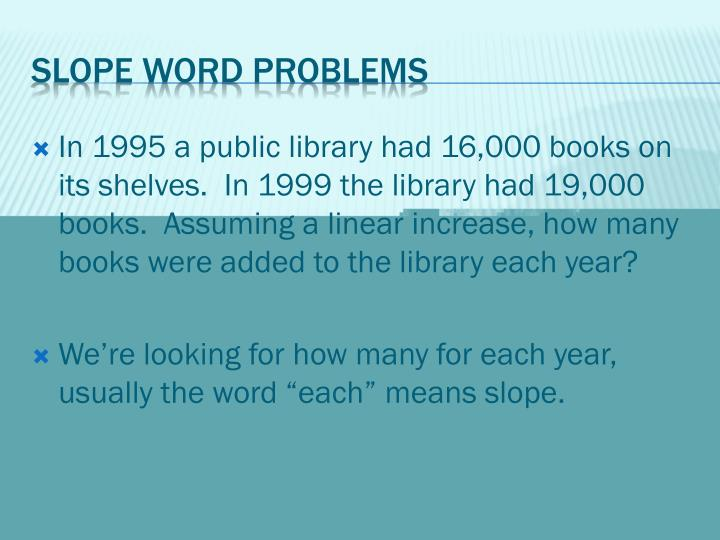 In 1995 a public library had 16,000 books on its shelves.  In 1999 the library had 19,000 books.  Assuming a linear increase, how many books were added to the library each year?