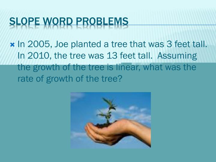 In 2005, Joe planted a tree that was 3 feet tall.  In 2010, the tree was 13 feet tall.  Assuming the growth of the tree is linear
