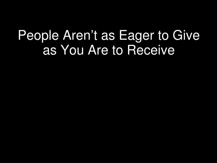 People Aren't as Eager to Give as You Are to Receive