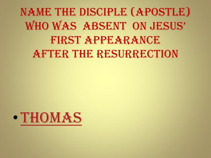 Name the DISCIPLE (apostle) who was  ABSENT  on Jesus' first appearance