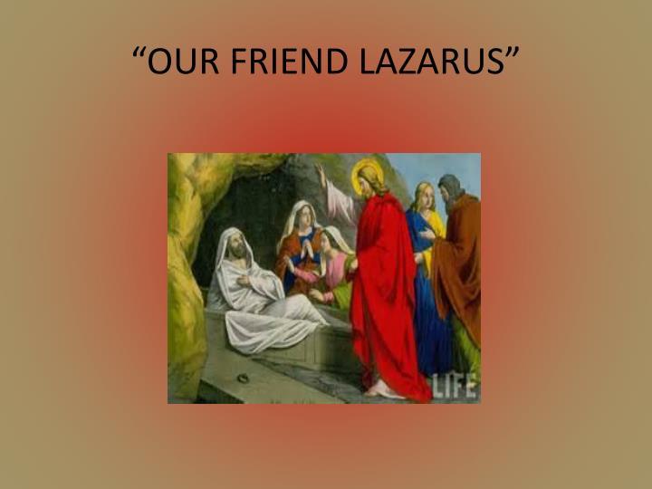 """""""OUR FRIEND LAZARUS"""""""