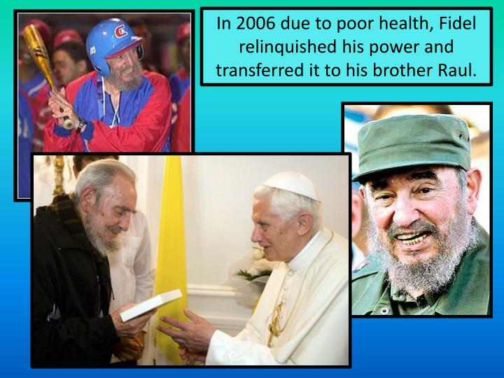 In 2006 due to poor health, Fidel relinquished his power and transferred it to his brother Raul.