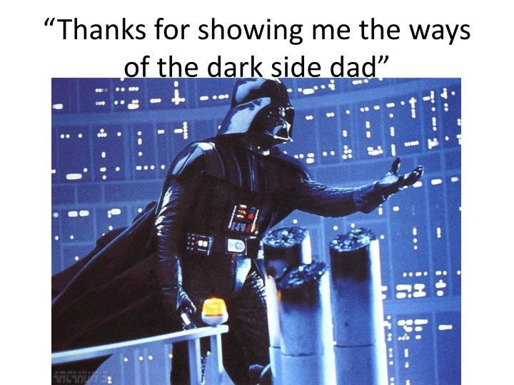 """Thanks for showing me the ways of the dark side dad"""