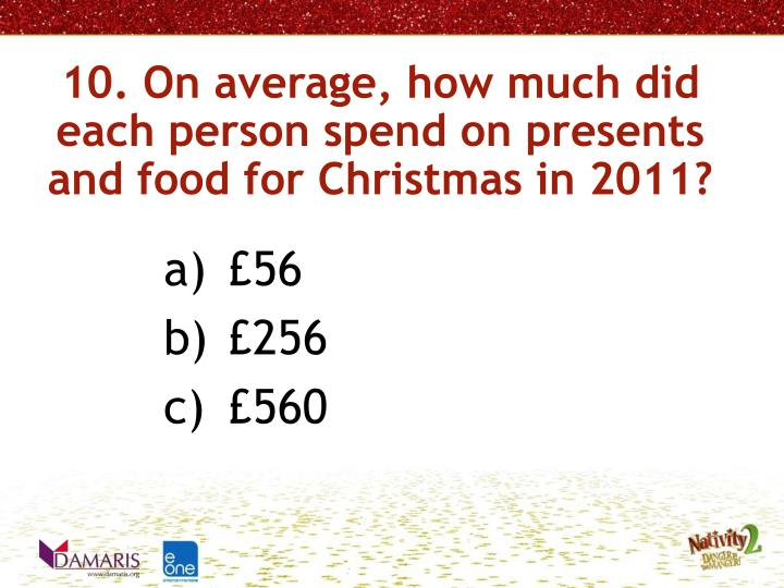 10. On average, how much did each person spend on presents and food for Christmas in 2011?