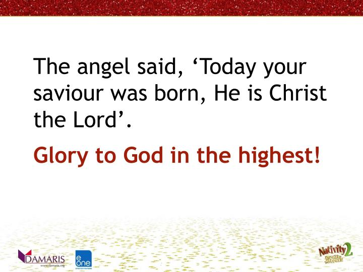 The angel said, Today your saviour was born, He is Christ the Lord.