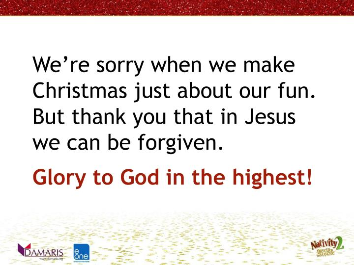 Were sorry when we make Christmas just about our fun.