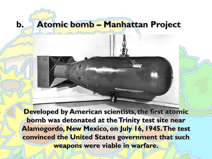 b. Atomic bomb – Manhattan Project