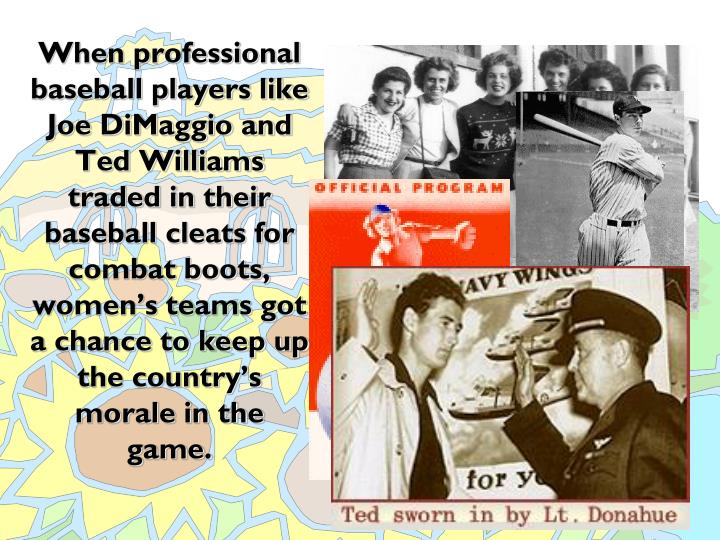 When professional baseball players like Joe DiMaggio and Ted Williams traded in their baseball cleats for combat boots, women's teams got a chance to keep up the country's morale in the game.