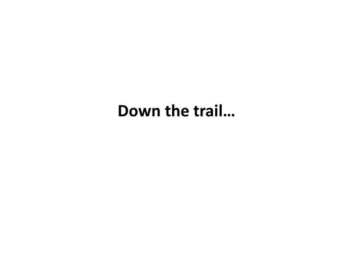 Down the trail…