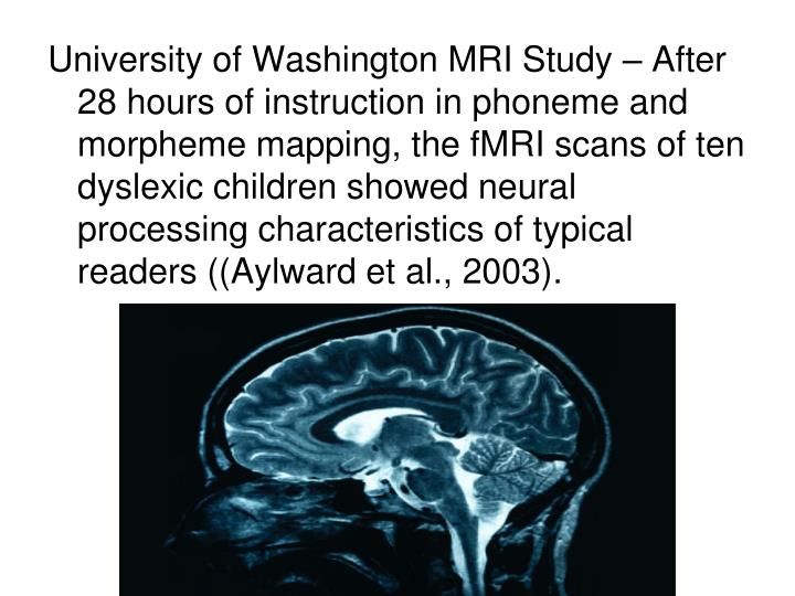 University of Washington MRI Study – After 28 hours of instruction in phoneme and morpheme mapping, the fMRI scans of ten dyslexic children showed neural processing characteristics of typical readers ((Aylward et al., 2003).
