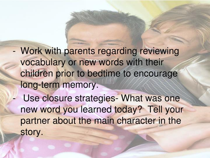Work with parents regarding reviewing vocabulary or new words with their children prior to bedtime to encourage long-term memory.