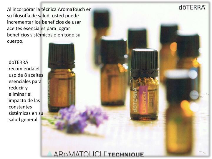 Al incorporar la técnica AromaTouch en su filosofía de salud, usted puede incrementar los beneficios de usar aceites esenciales para lograr beneficios sistémicos o en todo su cuerpo.