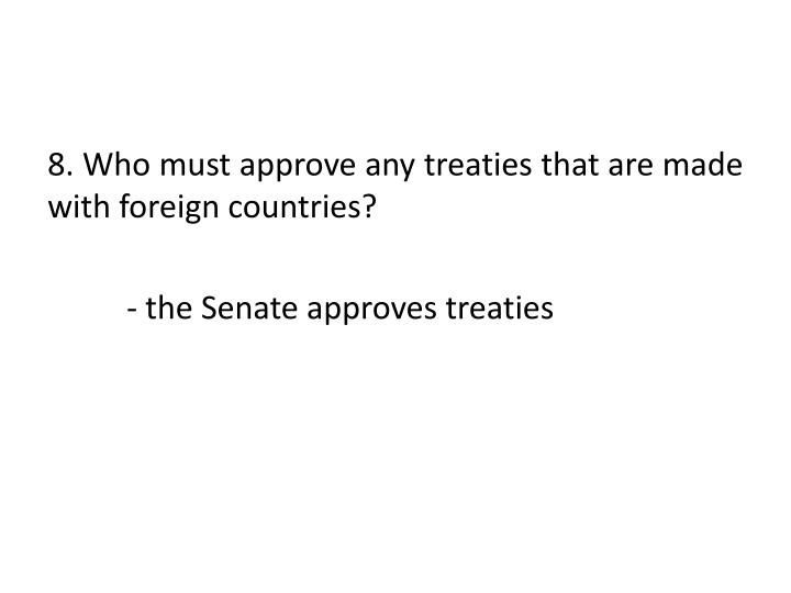 8. Who must approve any treaties that are made with foreign countries?