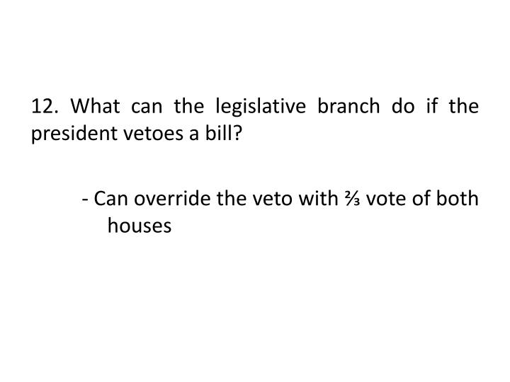 12. What can the legislative branch do if the president vetoes a bill?