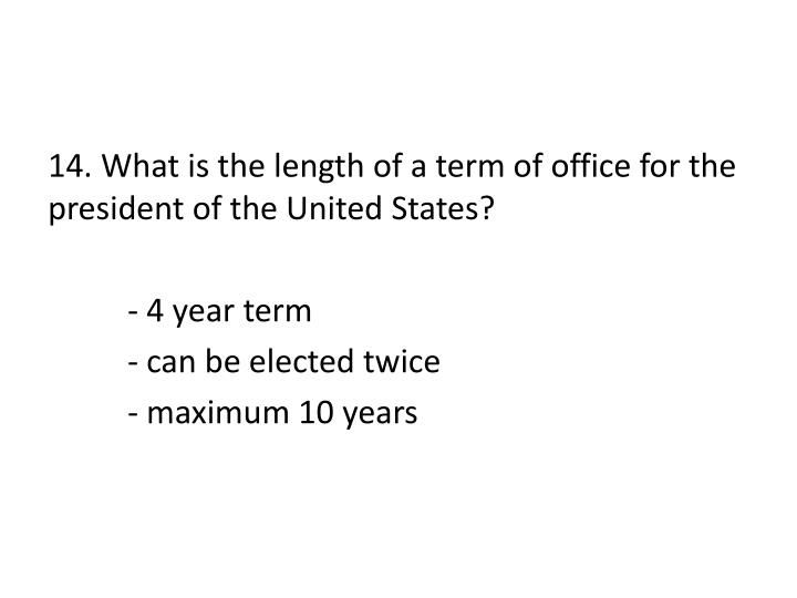 14. What is the length of a term of office for the president of the United States?