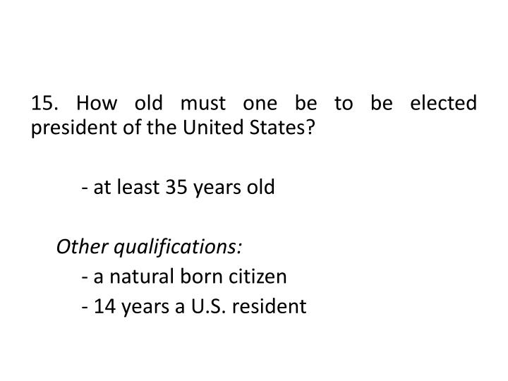 15. How old must one be to be elected president of the United States?