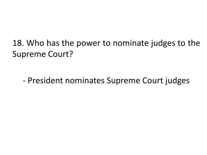 18. Who has the power to nominate judges to the Supreme Court?