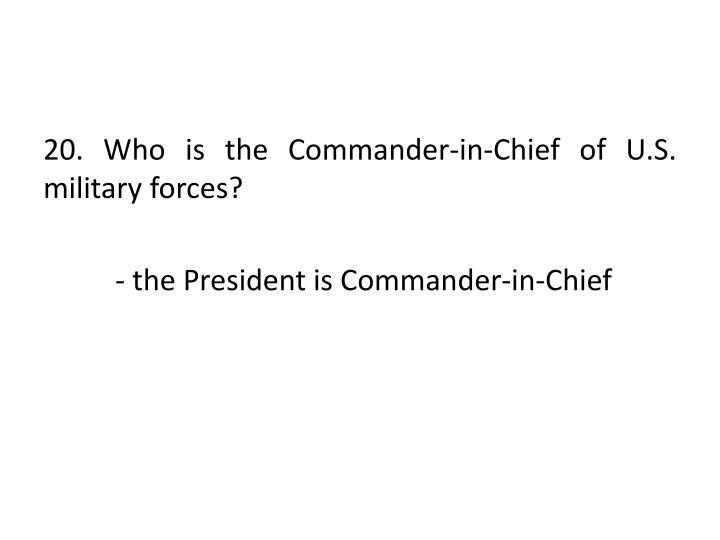 20. Who is the Commander-in-Chief of U.S. military forces?