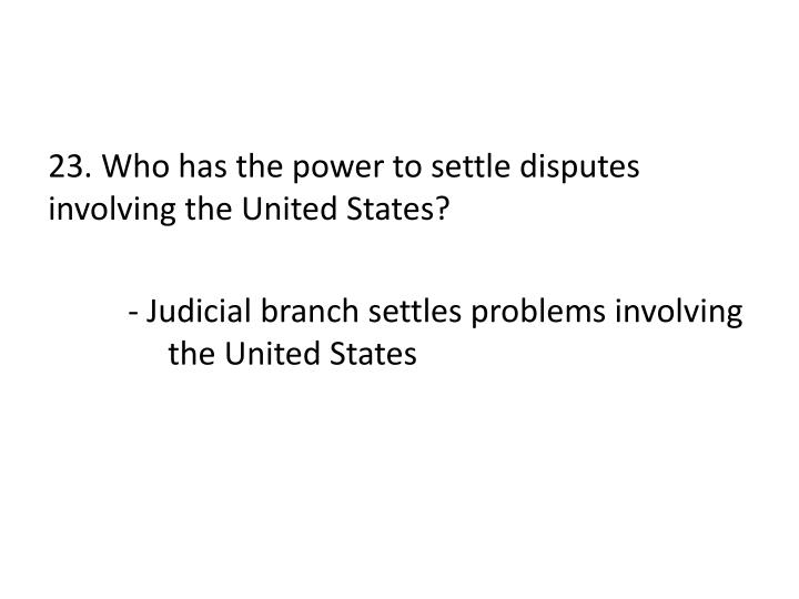 23. Who has the power to settle disputes involving the United States?