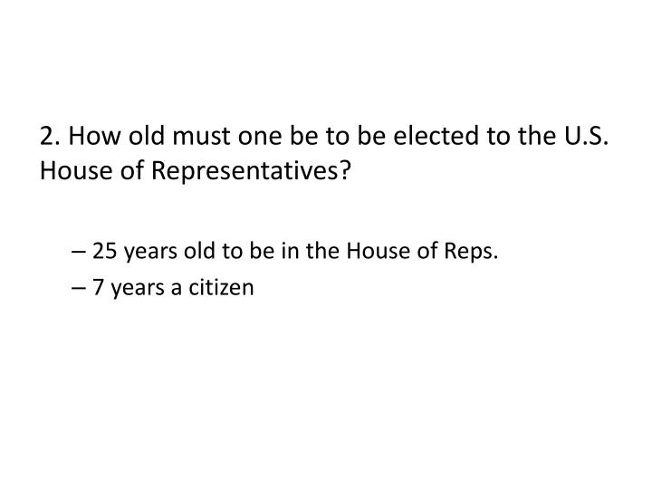 2. How old must one be to be elected to the U.S. House of Representatives?