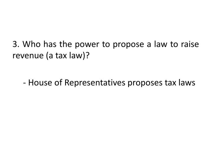3. Who has the power to propose a law to raise revenue (a tax law)?