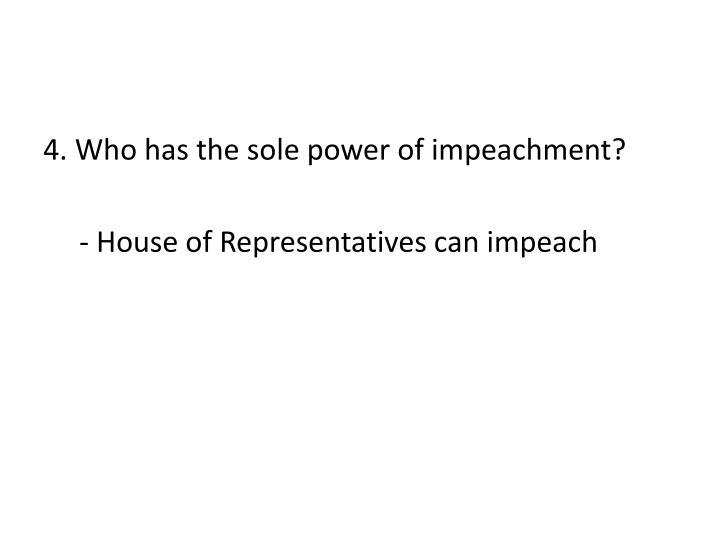 4. Who has the sole power of impeachment?