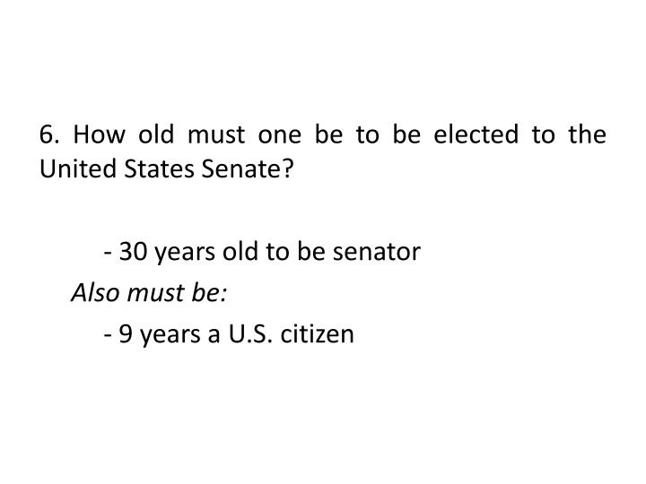 6. How old must one be to be elected to the United States Senate?