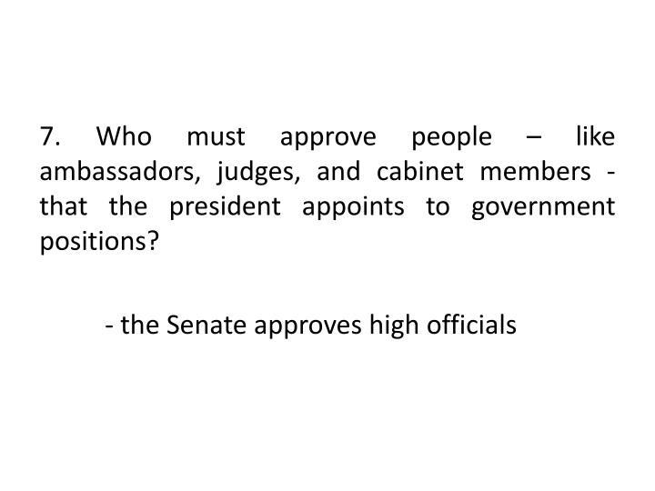 7. Who must approve people – like ambassadors, judges, and cabinet members -  that the president appoints to government positions?