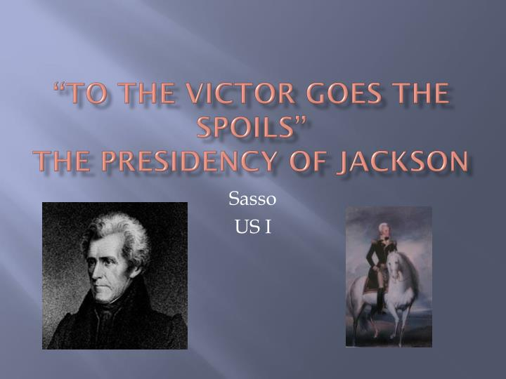 To the victor goes the spoils the presidency of jackson