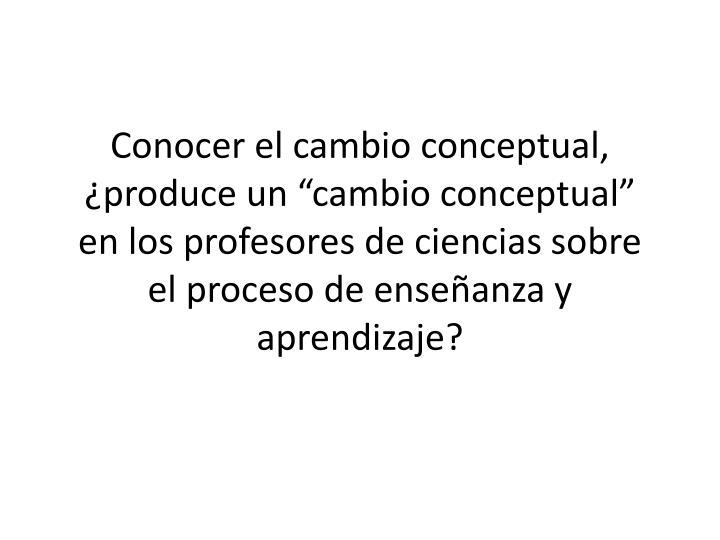 """Conocer el cambio conceptual, ¿produce un """"cambio conceptual"""" en los profesores de ciencias sobre el proceso de enseñanza y aprendizaje"""