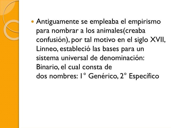 Antiguamente se empleaba el empirismo para nombrar a los animales(creaba confusión), por tal motivo en el siglo XVII,