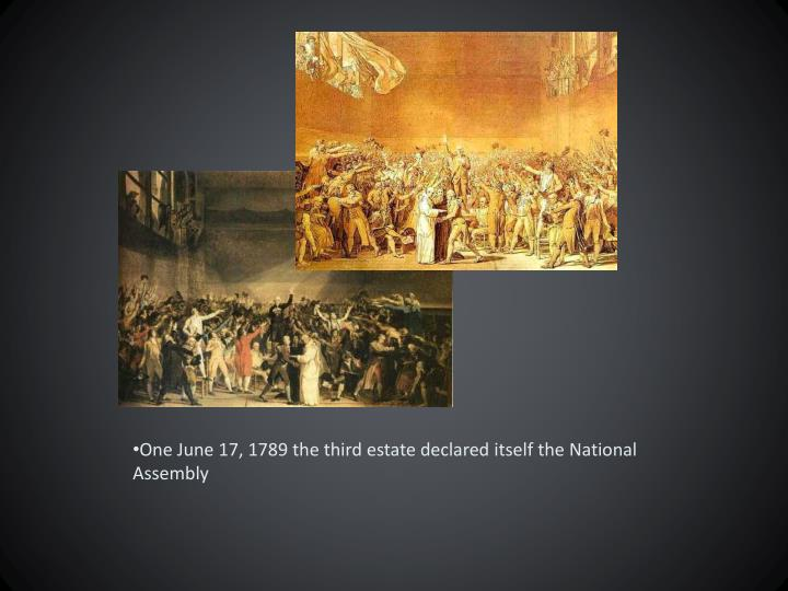 One June 17, 1789 the third estate declared itself the National Assembly