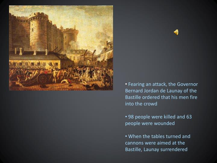 Fearing an attack, the Governor Bernard Jordan de Launay of the Bastille ordered that his men fire into the crowd