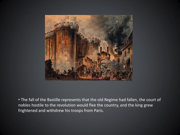 The fall of the Bastille represents that the old Regime had fallen, the court of nobles hostile to the revolution would flee the country, and the king grew frightened and withdrew his troops from Paris.