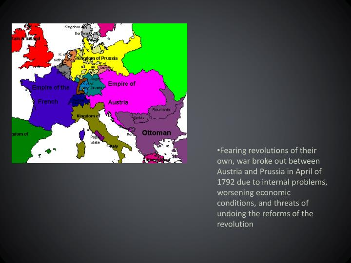 Fearing revolutions of their own, war broke out between Austria and Prussia in April of 1792 due to internal problems, worsening economic conditions, and threats of undoing the reforms of the revolution