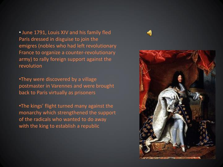 June 1791, Louis XIV and his family fled Paris dressed in disguise to join the emigres (nobles who had left revolutionary France to organize a counter-revolutionary army) to rally foreign support against the revolution