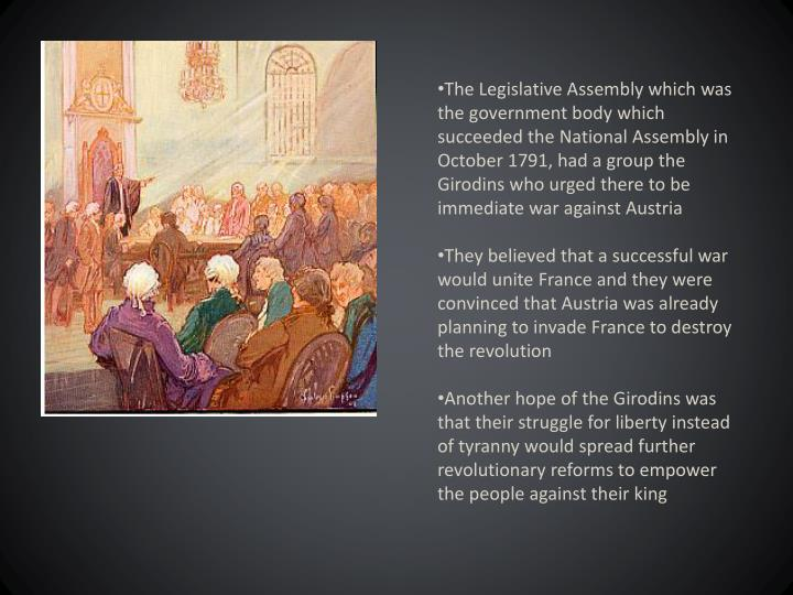 The Legislative Assembly which was the government body which succeeded the National Assembly in October 1791, had a group the Girodins who urged there to be immediate war against Austria