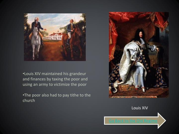 Louis XIV maintained his grandeur and finances by taxing the poor and using an army to victimize the poor