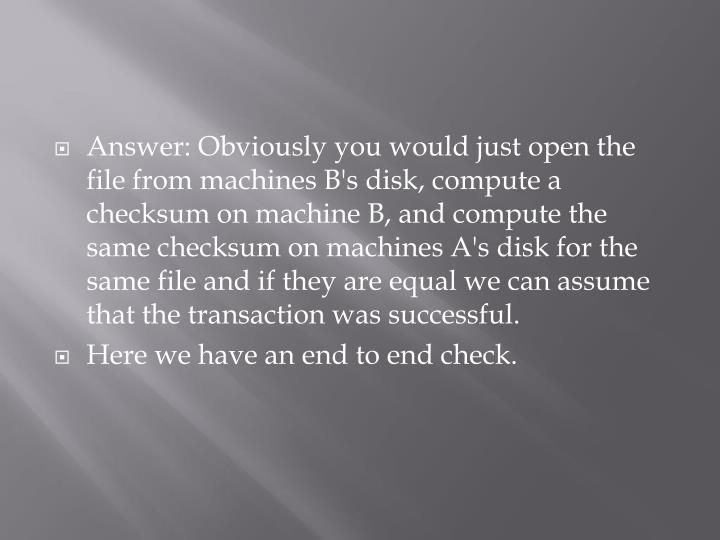 Answer: Obviously you would just open the file from machines B's disk, compute a checksum on machine B, and compute the same checksum on machines A's disk for the same file and if they are equal we can assume that the transaction was successful.