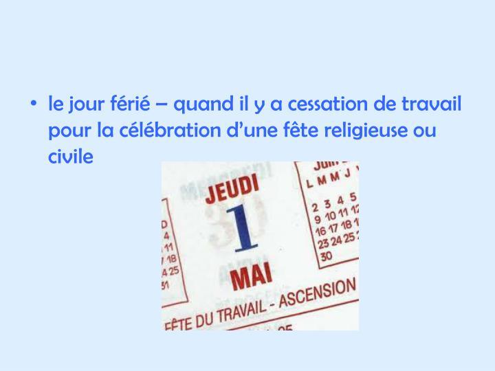 le jour férié – quand il y a cessation de travail pour la célébration d'une fête religieuse ou civile