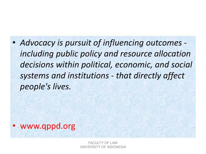 Advocacy is pursuit of influencing outcomes - including public policy and resource allocation decisions within political, economic, and social systems and institutions - that directly affect people's lives.