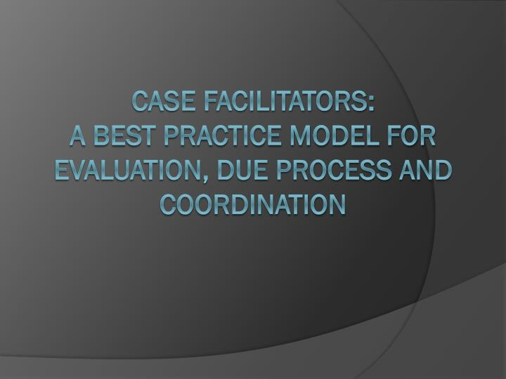 Case facilitators a best practice model for evaluation due process and coordination