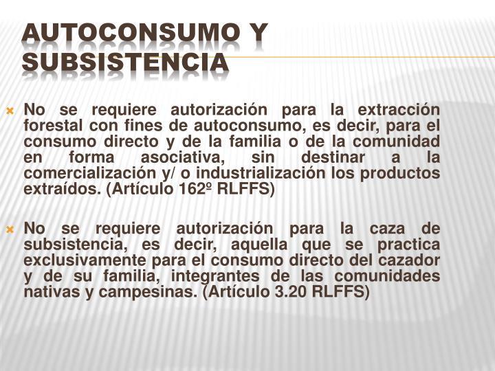 No se requiere autorización para la extracción forestal con fines de autoconsumo, es decir, para el consumo directo y de la familia o de la comunidad en forma asociativa, sin destinar a la comercialización y/ o industrialización los productos extraídos.