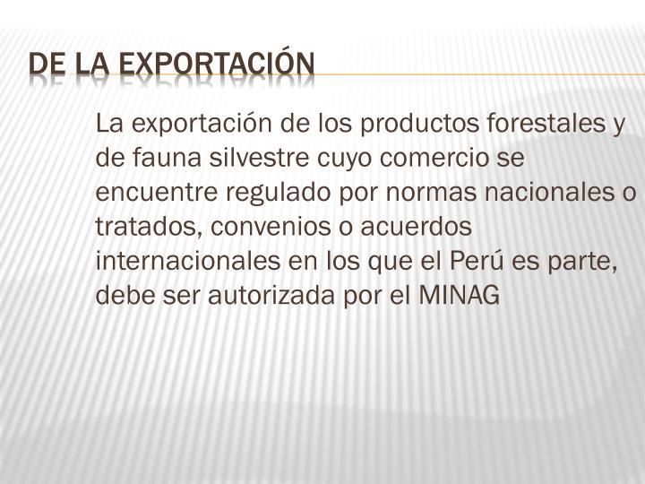 La exportación de los productos forestales y de fauna silvestre cuyo comercio se encuentre regulado por normas nacionales o tratados, convenios o acuerdos internacionales en los que el Perú es parte, debe ser autorizada por el MINAG