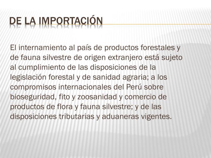 El internamiento al país de productos forestales y de fauna silvestre de origen extranjero está sujeto al cumplimiento de las disposiciones de la legislación forestal y de sanidad agraria; a los compromisos internacionales del Perú sobre bioseguridad, fito y zoosanidad y comercio de productos de flora y fauna silvestre; y de las disposiciones tributarias y aduaneras vigentes.