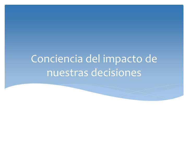 Conciencia del impacto de nuestras decisiones