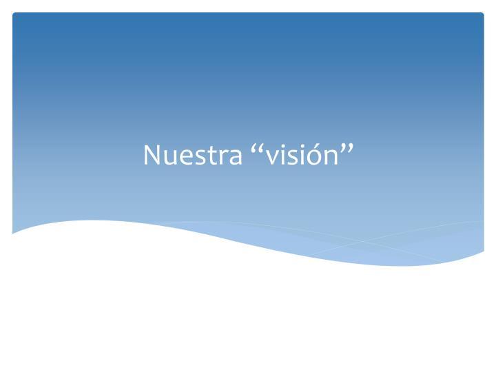 """Nuestra """"visión"""""""