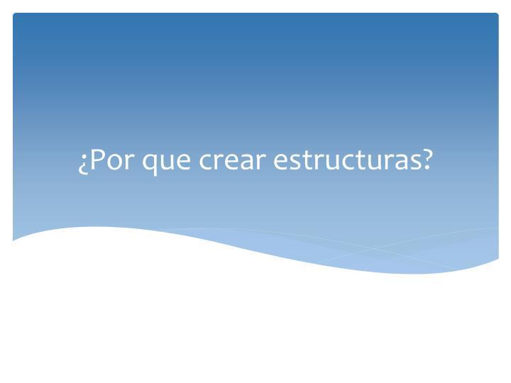 ¿Por que crear estructuras?