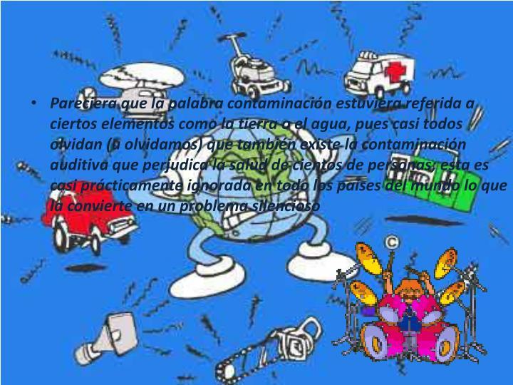 Pareciera que la palabra contaminación estuviera referida a ciertos elementos como la tierra o el agua, pues casi todos olvidan (u olvidamos) que también existe la contaminación auditiva que perjudica la salud de cientos de personas; esta es casi prácticamente ignorada en todo los países del mundo lo que la convierte en un problema silencioso