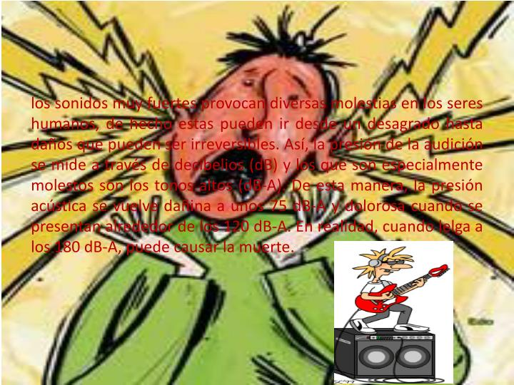 los sonidos muy fuertes provocan diversas molestias en los seres humanos, de hecho estas pueden ir desde un desagrado hasta daños que pueden ser irreversibles. Así, la presión de la audición se mide a través de decibelios (dB) y los que son especialmente molestos son los tonos altos (dB-A). De esta manera, la presión acústica se vuelve dañina a unos 75 dB-A y dolorosa cuando se presentan alrededor de los 120 dB-A. En realidad, cuando